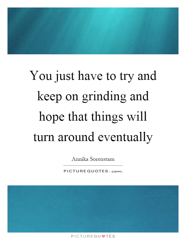 You just have to try and keep on grinding and hope that things will turn around eventually Picture Quote #1