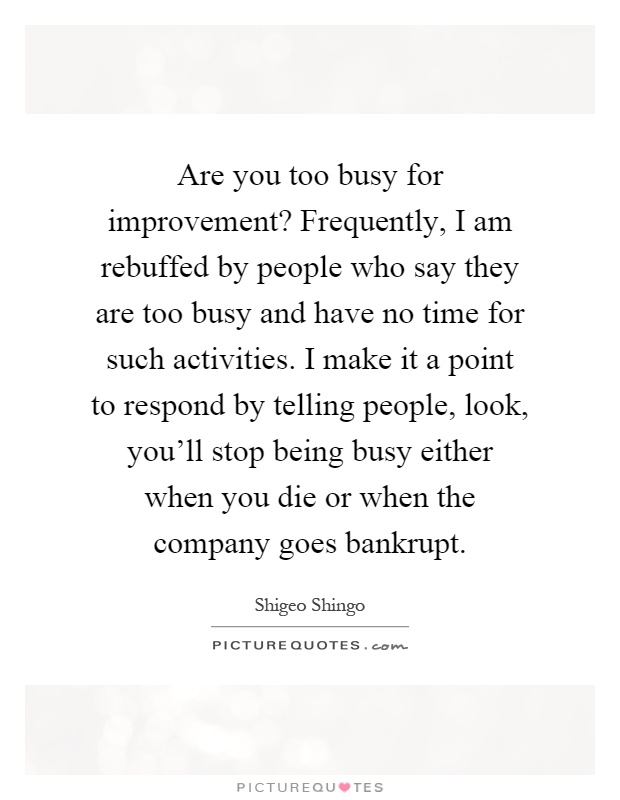 Are you too busy for improvement? Frequently, I am rebuffed by people who say they are too busy and have no time for such activities. I make it a point to respond by telling people, look, you'll stop being busy either when you die or when the company goes bankrupt Picture Quote #1