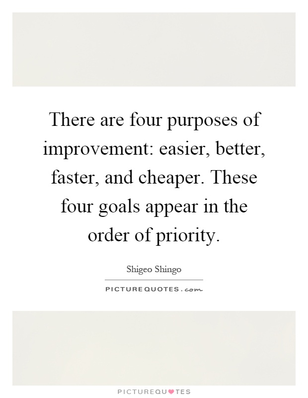 There are four purposes of improvement: easier, better, faster, and cheaper. These four goals appear in the order of priority Picture Quote #1
