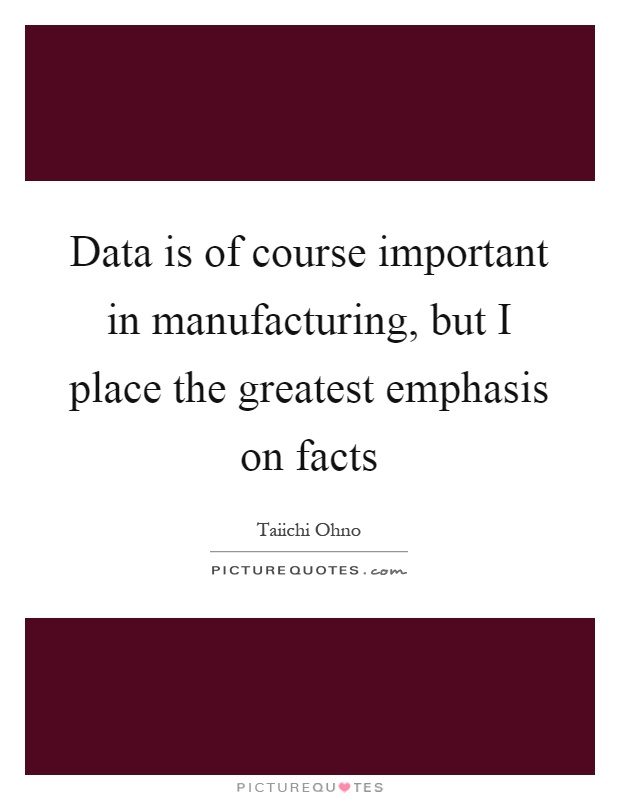 Data is of course important in manufacturing, but I place the greatest emphasis on facts Picture Quote #1