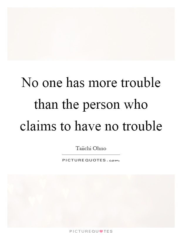 No one has more trouble than the person who claims to have no trouble Picture Quote #1