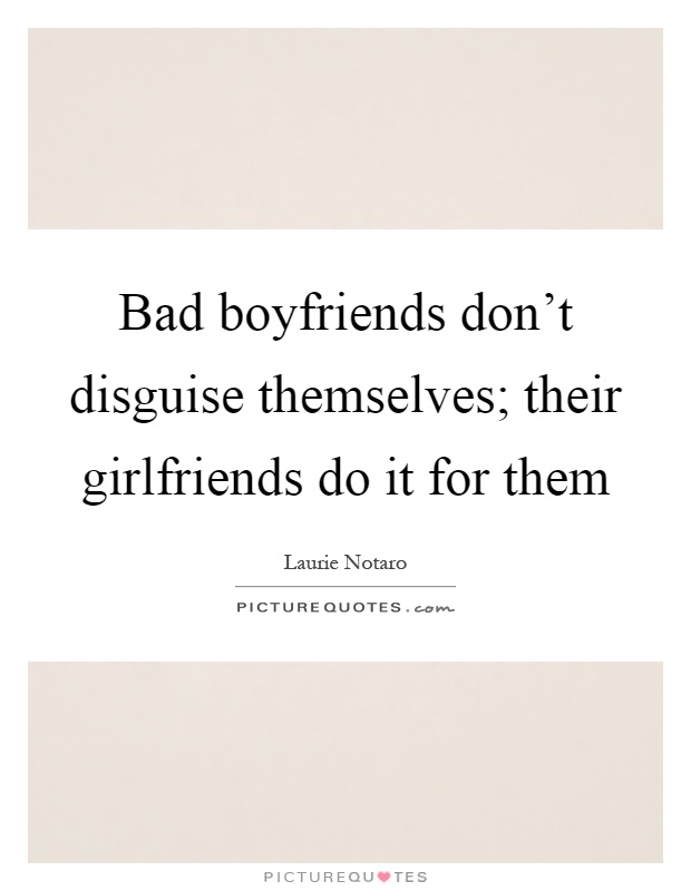 Bad Boyfriends Dont Disguise Themselves Their Girlfriends Do It For Them Picture Quote