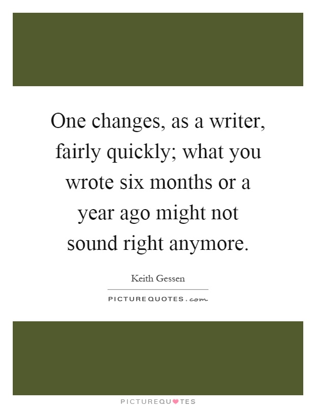 One changes, as a writer, fairly quickly; what you wrote six months or a year ago might not sound right anymore Picture Quote #1