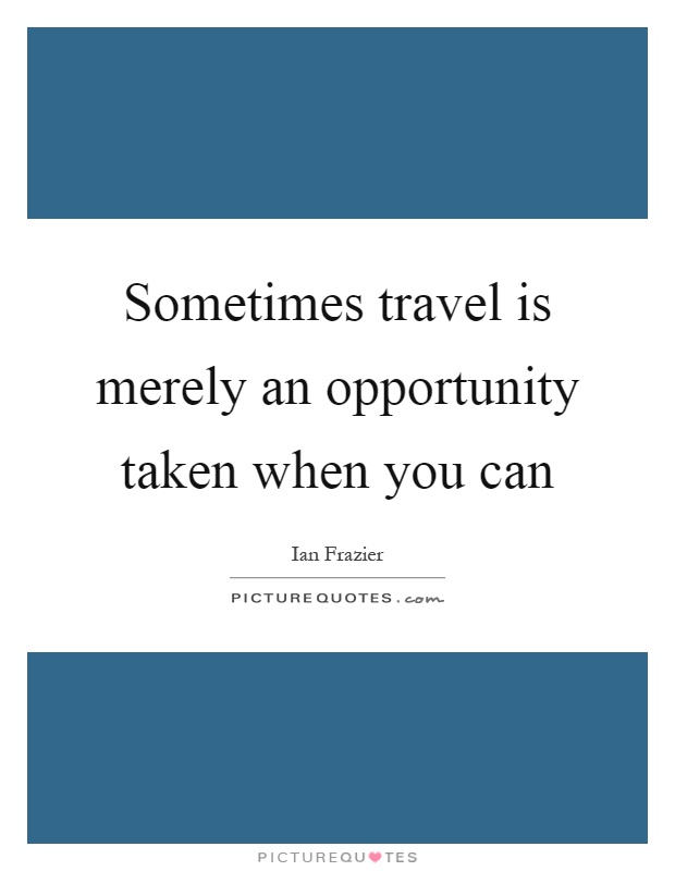 Sometimes travel is merely an opportunity taken when you can Picture Quote #1