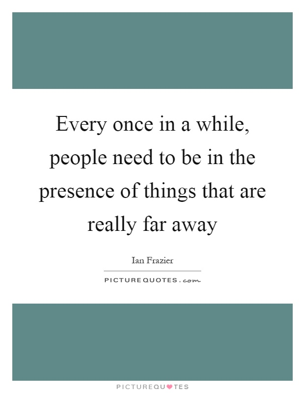 Every once in a while, people need to be in the presence of things that are really far away Picture Quote #1
