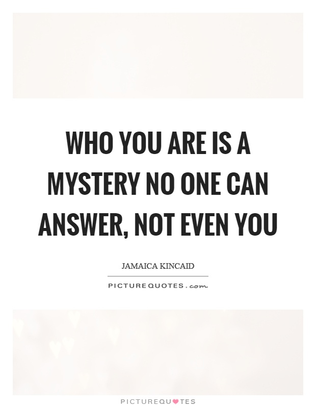Who you are is a mystery no one can answer, not even you Picture Quote #1