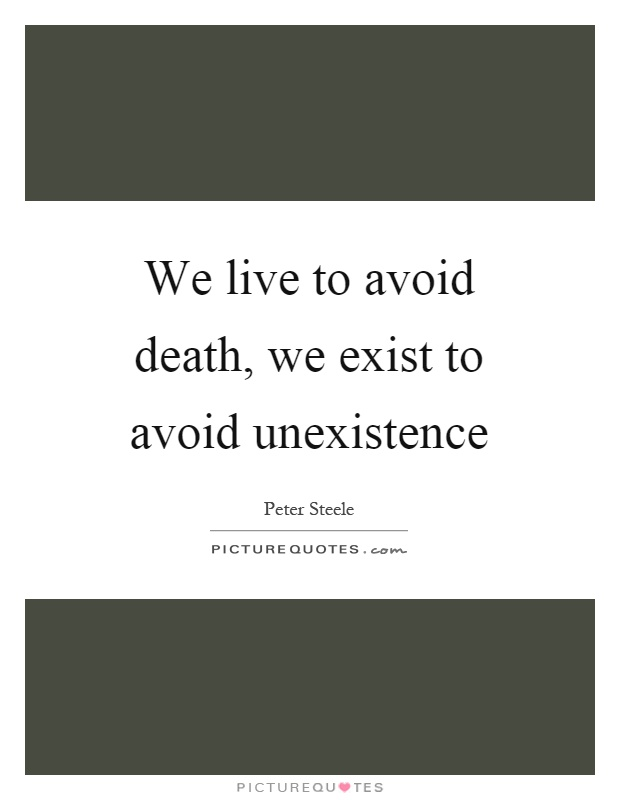 We live to avoid death, we exist to avoid unexistence Picture Quote #1