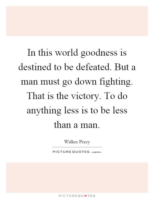 In this world goodness is destined to be defeated. But a man must go down fighting. That is the victory. To do anything less is to be less than a man Picture Quote #1