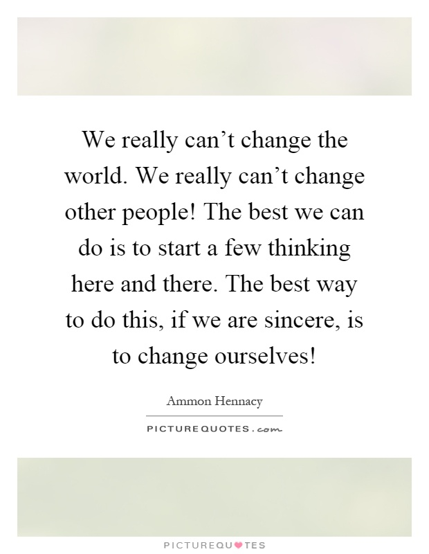 We really can't change the world. We really can't change other people! The best we can do is to start a few thinking here and there. The best way to do this, if we are sincere, is to change ourselves! Picture Quote #1