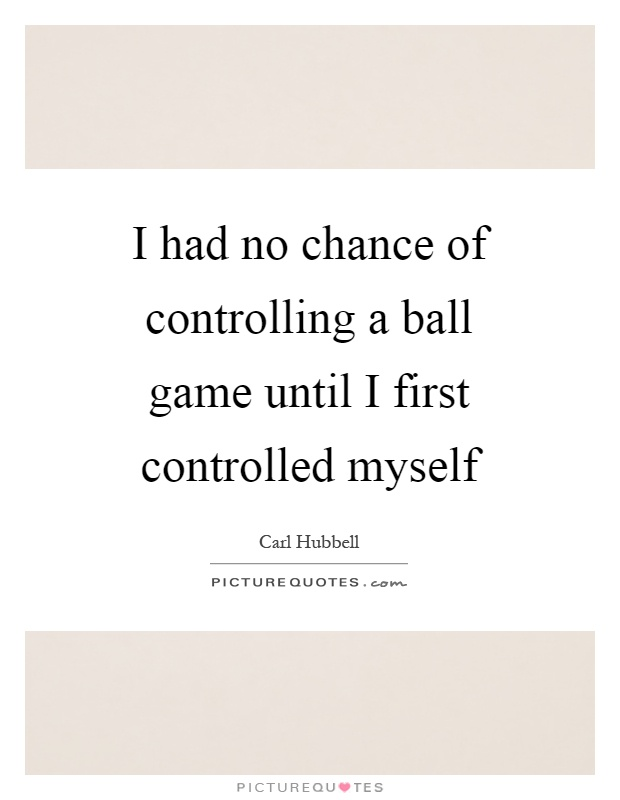 I had no chance of controlling a ball game until I first controlled myself Picture Quote #1
