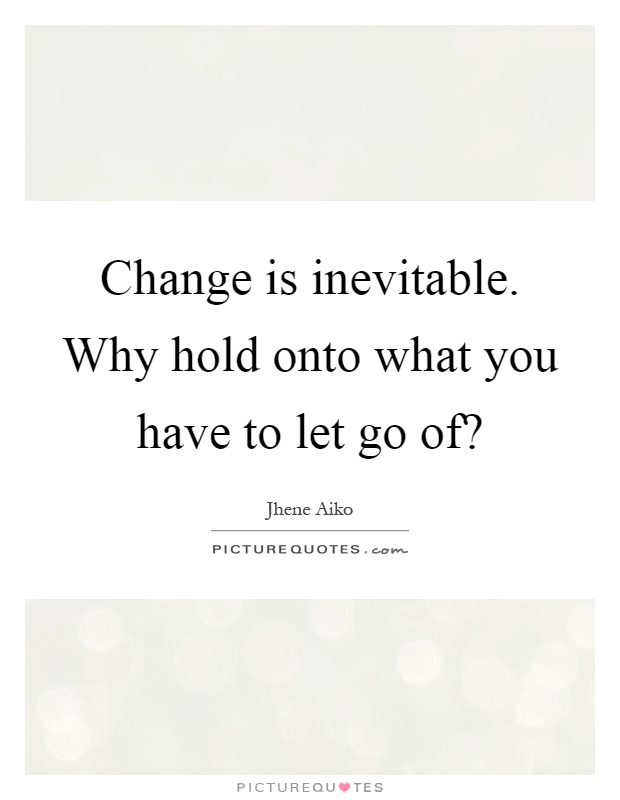 Change is inevitable. Why hold onto what you have to let go of? Picture Quote #1