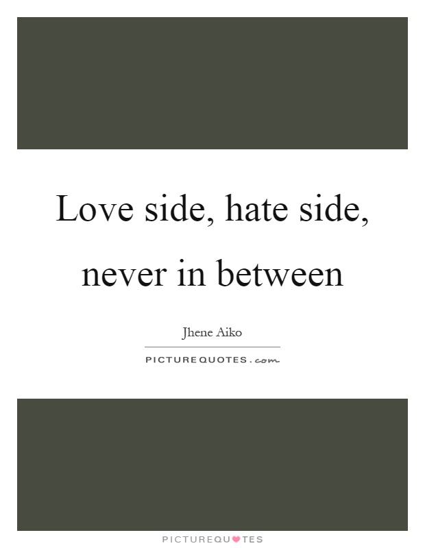 Love side, hate side, never in between Picture Quote #1