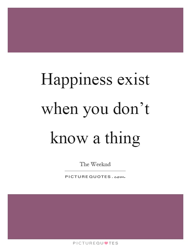 Happiness exist when you don't know a thing Picture Quote #1