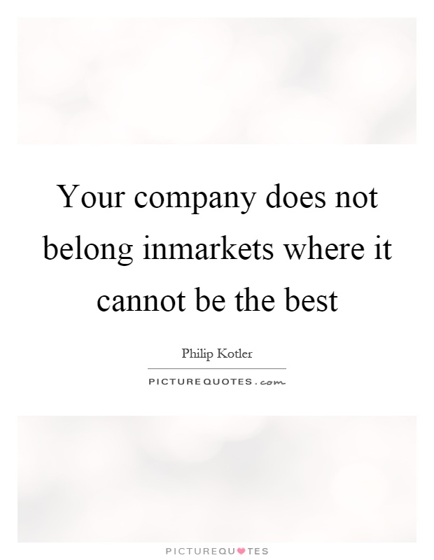 Your company does not belong inmarkets where it cannot be the best Picture Quote #1