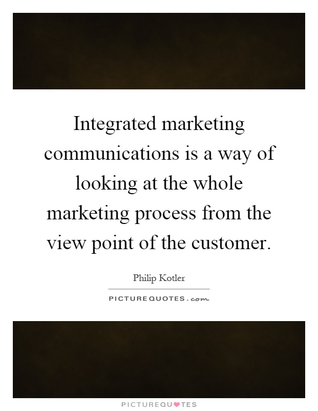 Integrated marketing communications is a way of looking at the whole marketing process from the view point of the customer Picture Quote #1