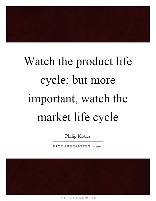 Watch the product life cycle; but more important, watch the market life cycle Picture Quote #1