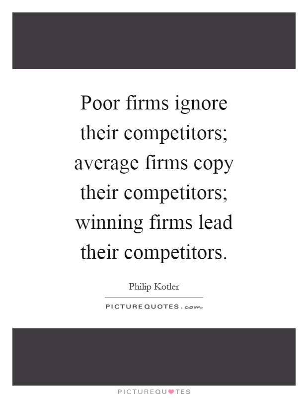 Poor firms ignore their competitors; average firms copy their competitors; winning firms lead their competitors Picture Quote #1