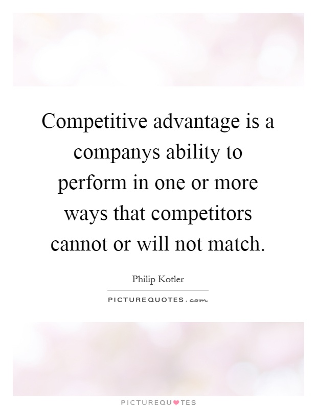 Competitive advantage is a companys ability to perform in one or more ways that competitors cannot or will not match Picture Quote #1
