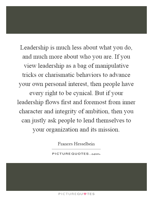 Leadership is much less about what you do, and much more about who you are. If you view leadership as a bag of manipulative tricks or charismatic behaviors to advance your own personal interest, then people have every right to be cynical. But if your leadership flows first and foremost from inner character and integrity of ambition, then you can justly ask people to lend themselves to your organization and its mission Picture Quote #1