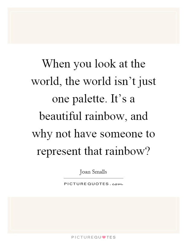When you look at the world, the world isn't just one palette. It's a beautiful rainbow, and why not have someone to represent that rainbow? Picture Quote #1