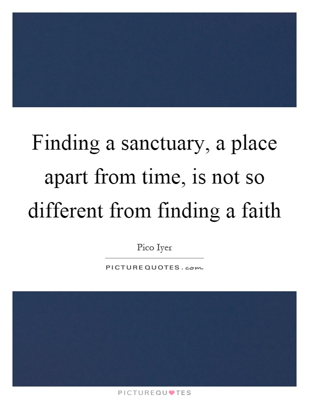 Finding a sanctuary, a place apart from time, is not so different from finding a faith Picture Quote #1