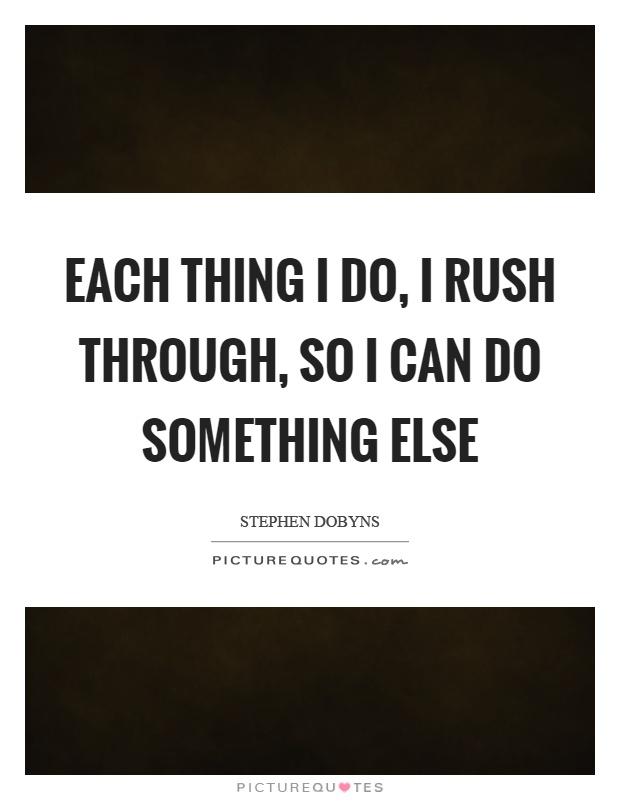 Each thing I do, I rush through, so I can do something else Picture Quote #1