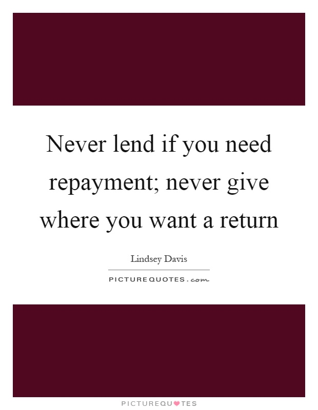 Never lend if you need repayment; never give where you want a return Picture Quote #1