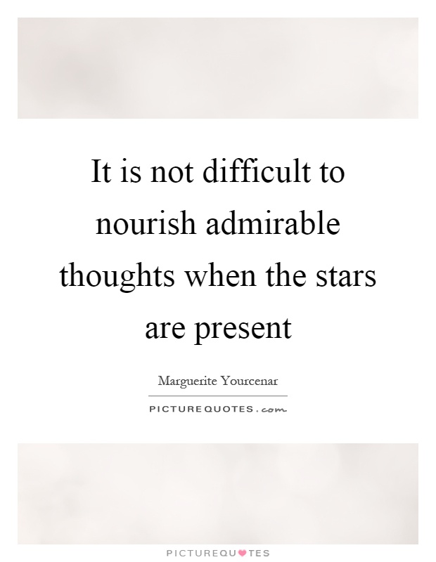 It is not difficult to nourish admirable thoughts when the stars are present Picture Quote #1