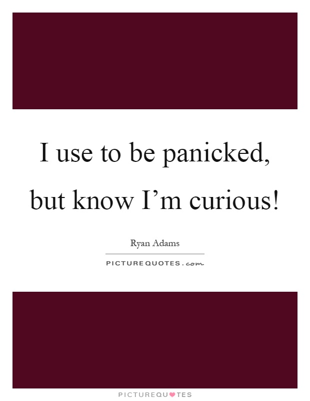 I use to be panicked, but know I'm curious! Picture Quote #1