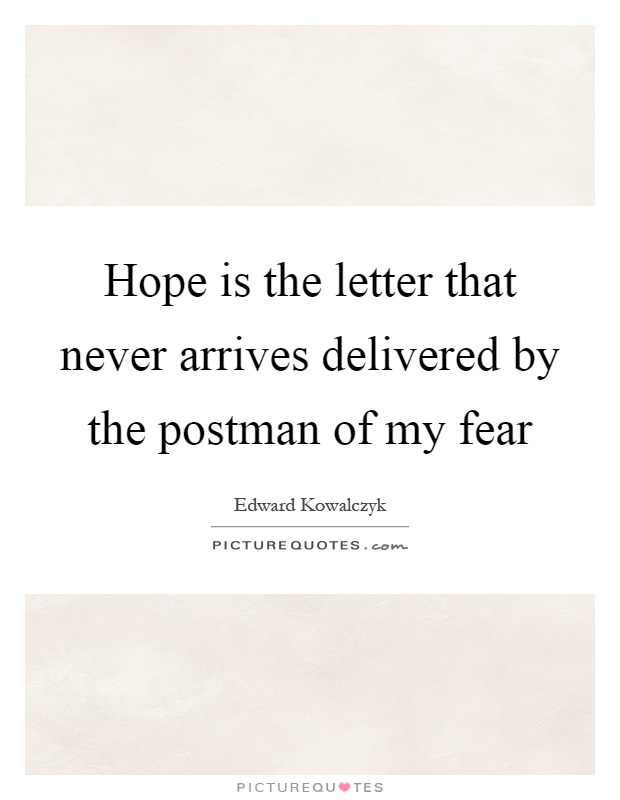 Hope is the letter that never arrives delivered by the postman of my fear Picture Quote #1