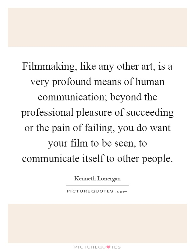 Filmmaking, like any other art, is a very profound means of human communication; beyond the professional pleasure of succeeding or the pain of failing, you do want your film to be seen, to communicate itself to other people Picture Quote #1