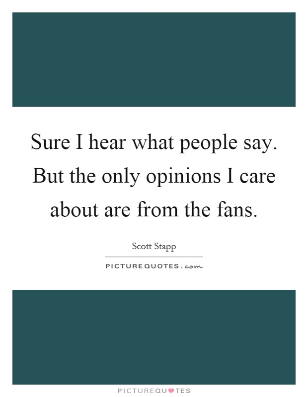Sure I hear what people say. But the only opinions I care about are from the fans Picture Quote #1