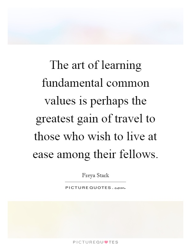 The art of learning fundamental common values is perhaps the greatest gain of travel to those who wish to live at ease among their fellows Picture Quote #1