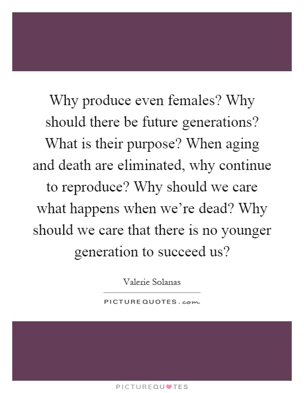 Why produce even females? Why should there be future generations? What is their purpose? When aging and death are eliminated, why continue to reproduce? Why should we care what happens when we're dead? Why should we care that there is no younger generation to succeed us? Picture Quote #1