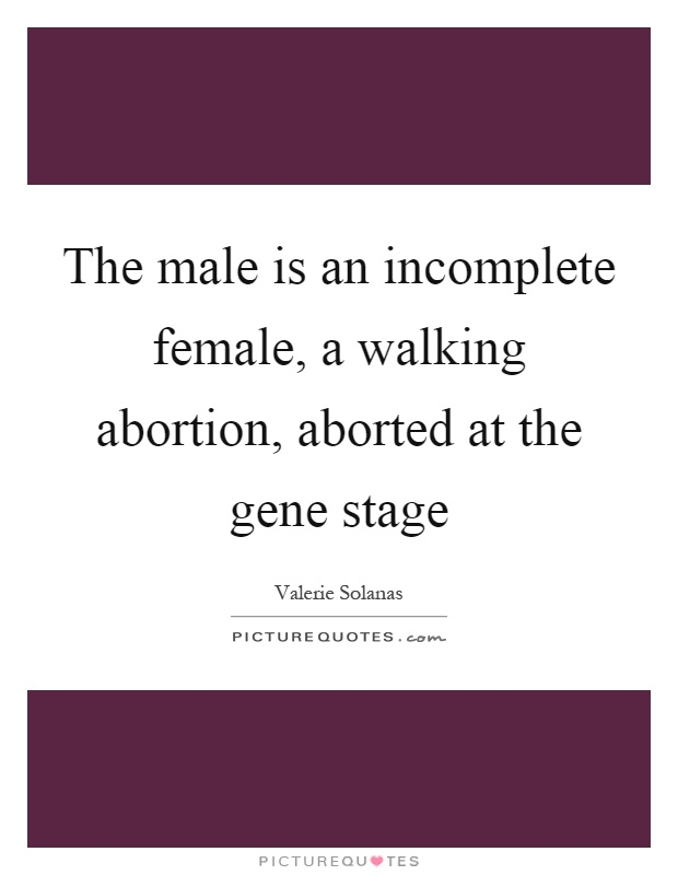 The male is an incomplete female, a walking abortion, aborted at the gene stage Picture Quote #1