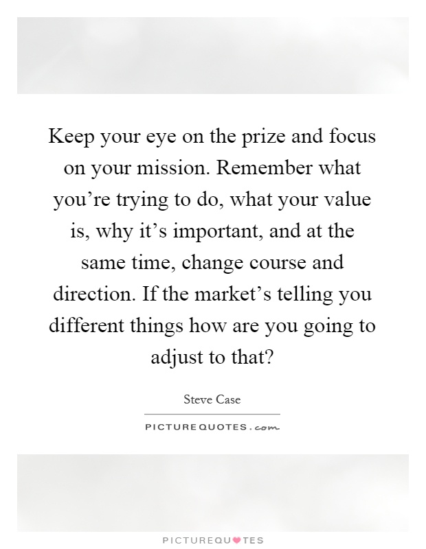 Keep your eye on the prize and focus on your mission. Remember what you're trying to do, what your value is, why it's important, and at the same time, change course and direction. If the market's telling you different things how are you going to adjust to that? Picture Quote #1