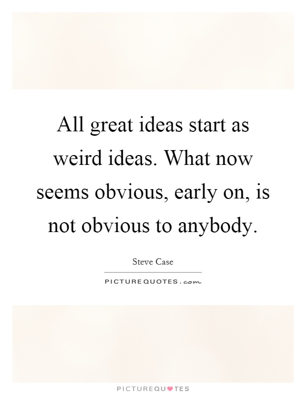 All great ideas start as weird ideas. What now seems obvious, early on, is not obvious to anybody Picture Quote #1