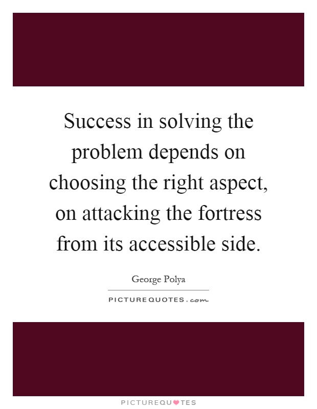 Success in solving the problem depends on choosing the right aspect, on attacking the fortress from its accessible side Picture Quote #1