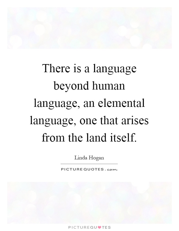 There is a language beyond human language, an elemental language, one that arises from the land itself Picture Quote #1