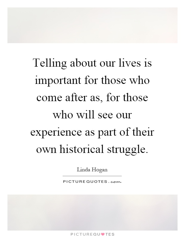 Telling about our lives is important for those who come after as, for those who will see our experience as part of their own historical struggle Picture Quote #1