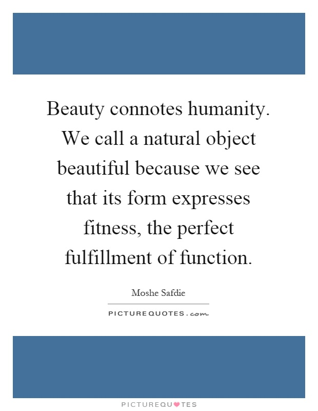 Beauty connotes humanity. We call a natural object beautiful because we see that its form expresses fitness, the perfect fulfillment of function Picture Quote #1