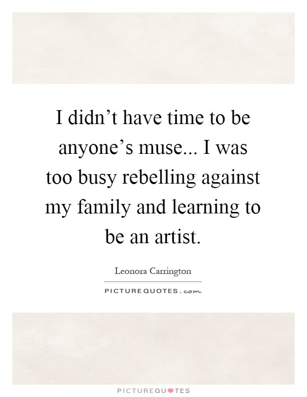 I didn't have time to be anyone's muse... I was too busy rebelling against my family and learning to be an artist Picture Quote #1