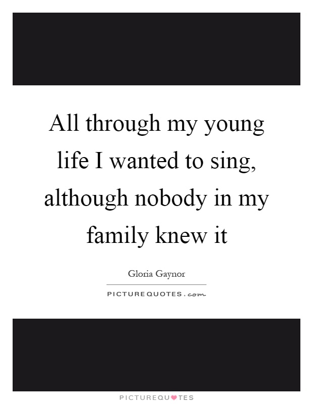 All through my young life I wanted to sing, although nobody in my family knew it Picture Quote #1