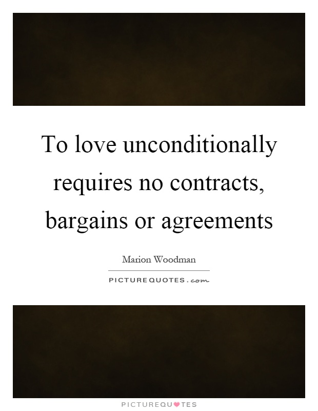 To love unconditionally requires no contracts, bargains or agreements Picture Quote #1