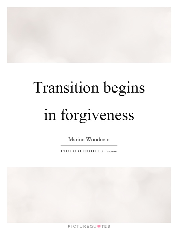 Transition begins in forgiveness Picture Quote #1
