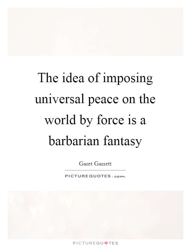 The idea of imposing universal peace on the world by force is a barbarian fantasy Picture Quote #1