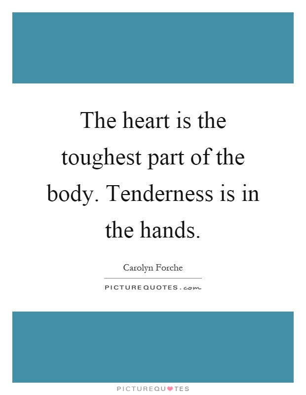 The heart is the toughest part of the body. Tenderness is in the hands Picture Quote #1