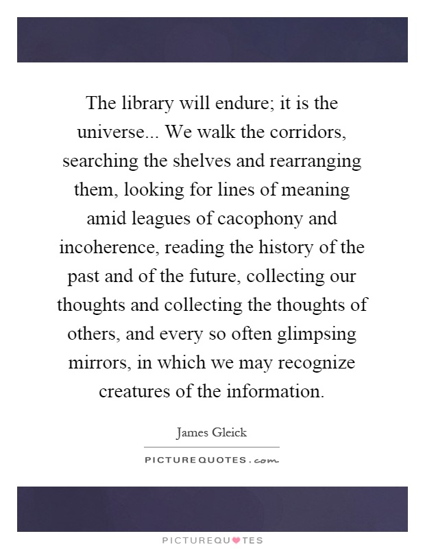 The library will endure; it is the universe... We walk the corridors, searching the shelves and rearranging them, looking for lines of meaning amid leagues of cacophony and incoherence, reading the history of the past and of the future, collecting our thoughts and collecting the thoughts of others, and every so often glimpsing mirrors, in which we may recognize creatures of the information Picture Quote #1