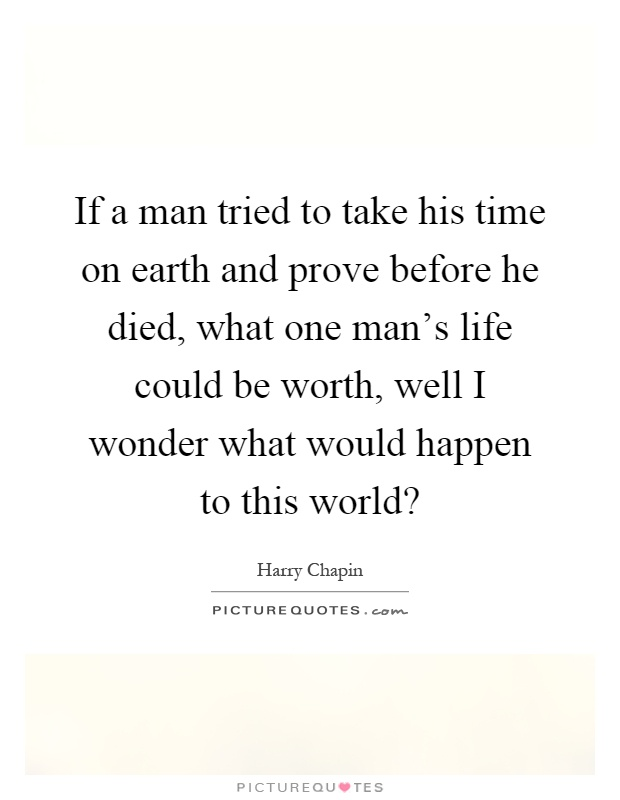 If a man tried to take his time on earth and prove before he died, what one man's life could be worth, well I wonder what would happen to this world? Picture Quote #1