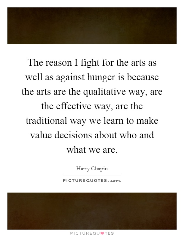 The reason I fight for the arts as well as against hunger is because the arts are the qualitative way, are the effective way, are the traditional way we learn to make value decisions about who and what we are Picture Quote #1